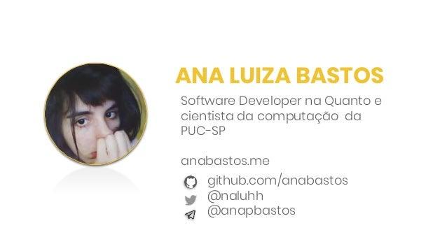 ANA LUIZA BASTOS github.com/anabastos @naluhh @anapbastos Software Developer na Quanto e cientista da computação da PUC-SP...
