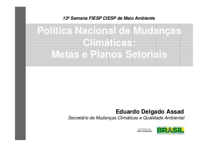 13ª Semana FIESP CIESP de Meio AmbientePolítica Nacional de Mudanças          Climáticas:   Metas e Planos Setoriais      ...