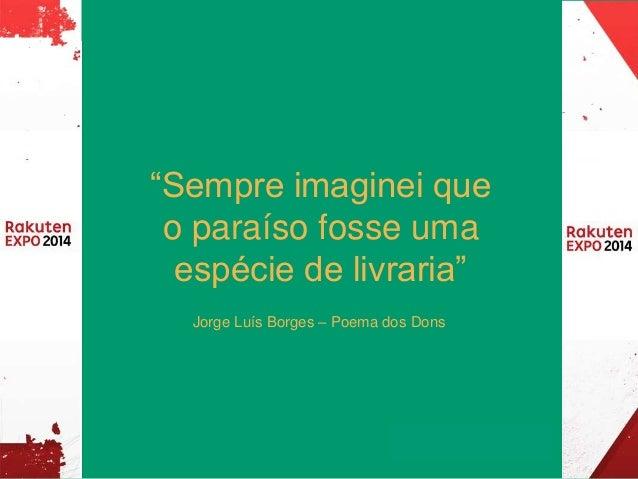 """""""Sempre imaginei que  o paraíso fosse uma  espécie de livraria""""  Jorge Luís Borges – Poema dos Dons"""