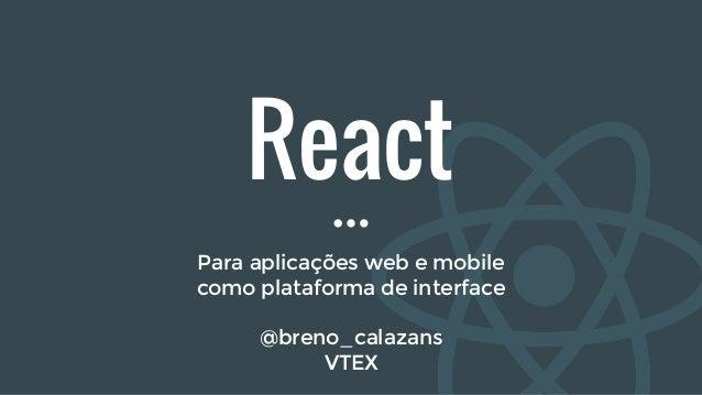 React Para aplicações web e mobile como plataforma de interface @breno_calazans VTEX