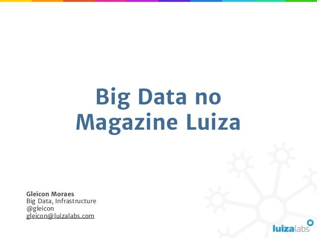 Big Data no Magazine Luiza Gleicon Moraes Big Data, Infrastructure @gleicon gleicon@luizalabs.com
