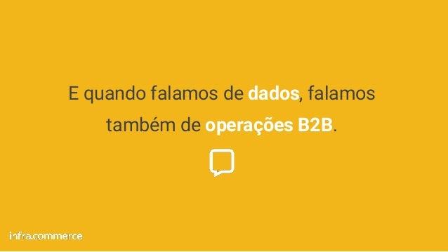 E quando falamos de dados, falamos também de operações B2B.