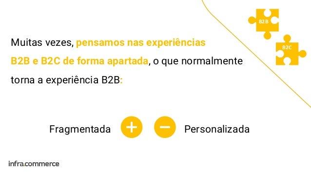 Muitas vezes, pensamos nas experiências B2B e B2C de forma apartada, o que normalmente torna a experiência B2B: B2B B2C Fr...