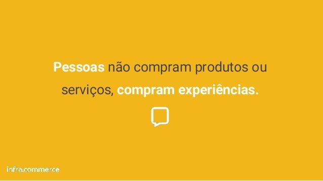 Pessoas não compram produtos ou serviços, compram experiências.