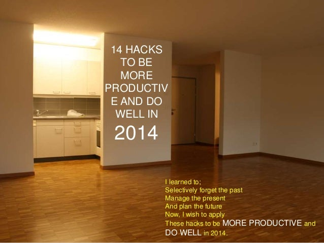 14 HACKS TO BE MORE PRODUCTIV E AND DO WELL IN  2014 I learned to; Selectively forget the past Manage the present And plan...