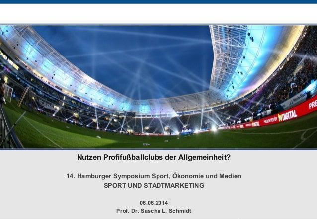 Nutzen Profifußballclubs der Allgemeinheit? 14. Hamburger Symposium Sport, Ökonomie und Medien SPORT UND STADTMARKETING 06...