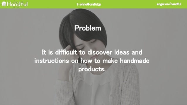It is difficult to discover ideas and instructions on how to make handmade products. Problem angel.co/handfult-ohno@craful...