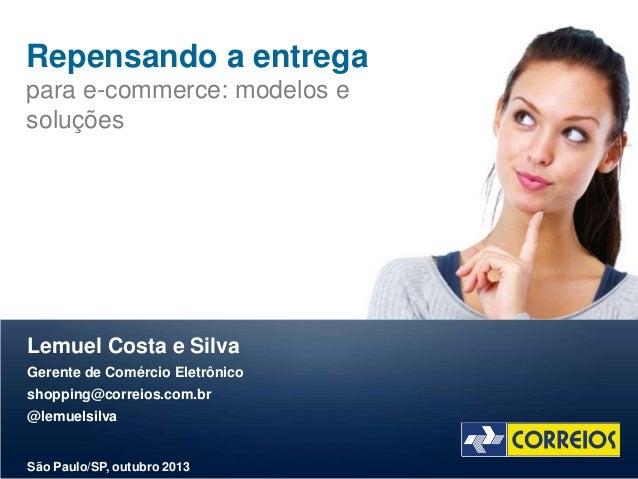 Repensando a entrega para e-commerce: modelos e soluções  Lemuel Costa e Silva Gerente de Comércio Eletrônico shopping@cor...