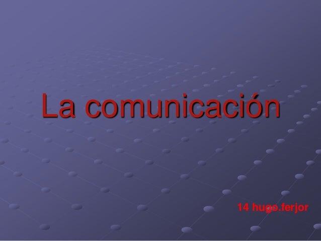La comunicación 14 hugo.ferjor
