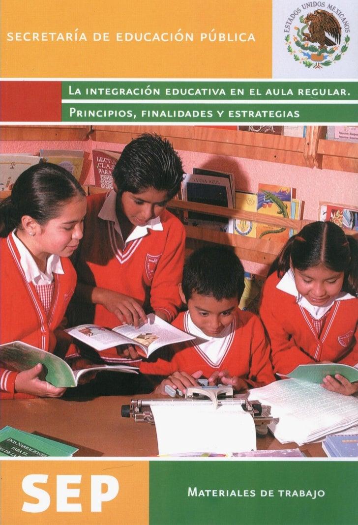 SECRETARiA DE EDUCACION PUBLICA       LA INTEGRACION EDUCATIVA EN EL AULA REGULAR.       PRINCIPIOS    ALIDADES Y ESTRATEG...