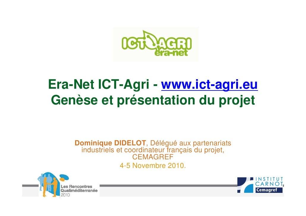 Era-Net ICT-Agri - www.ict-agri.euGenèse et présentation du projet    Dominique DIDELOT, Délégué aux partenariats     indu...