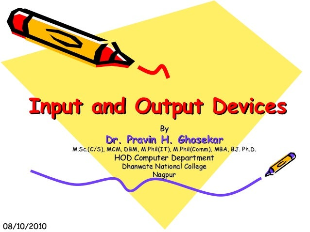 Input and Output DevicesInput and Output Devices ByBy Dr. Pravin H. GhosekarDr. Pravin H. Ghosekar M.Sc.(C/S), MCM, DBM, M...