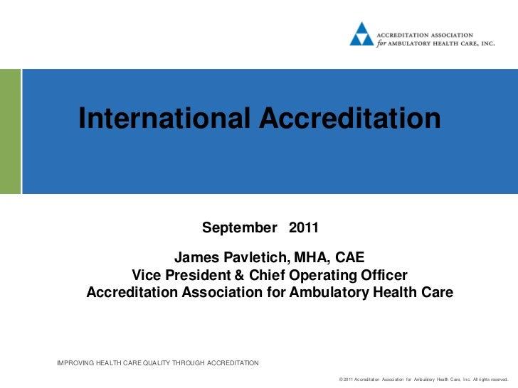 International Accreditation                                    September 2011                    James Pavletich, MHA, CAE...