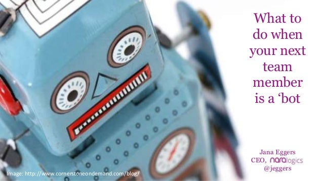 Jana Eggers CEO, @jeggers Image: http://www.cornerstoneondemand.com/blog/ What to do when your next team member is a 'bot