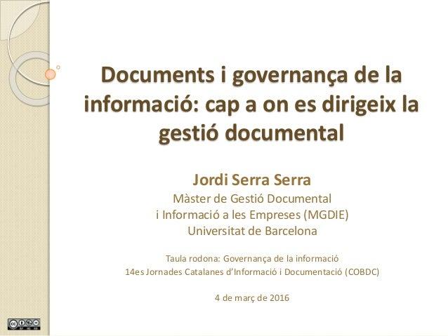Governança de la informació – 14es Jornades Catalanes (COBDC) – Jordi Serra Serra – Març de 2016 Documents i governança de...