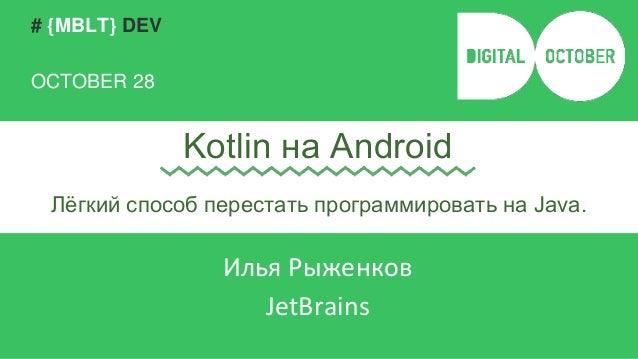 # {MBLT} DEV  OCTOBER 28  Kotlin на Android  Лёгкий способ перестать программировать на Java.  Илья Рыженков  JetBrains