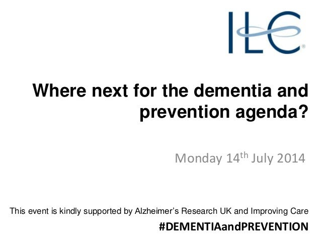 Where next for the dementia and prevention agenda? Monday 14th July 2014 This event is kindly supported by Alzheimer's Res...