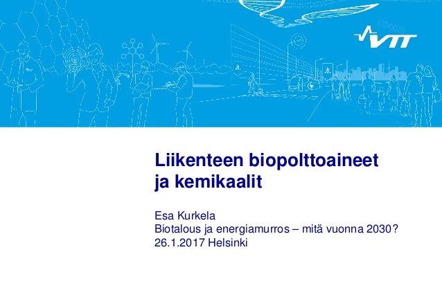 Liikenteen biopolttoaineet ja kemikaalit Esa Kurkela Biotalous ja energiamurros – mitä vuonna 2030? 26.1.2017 Helsinki