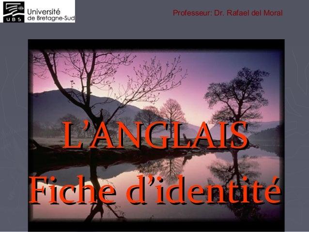L'ANGLAISL'ANGLAIS Fiche d'identitéFiche d'identité Professeur: Dr. Rafael del Moral