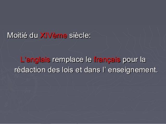 Moitié duMoitié du XIVèmeXIVème siècle:siècle: L'anglaisL'anglais remplace leremplace le françaisfrançais pour lapour la r...