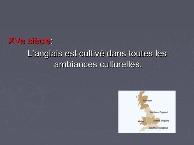 XVe siècleXVe siècle:: L'anglais est cultivé dans toutes lesL'anglais est cultivé dans toutes les ambiances culturelles.am...