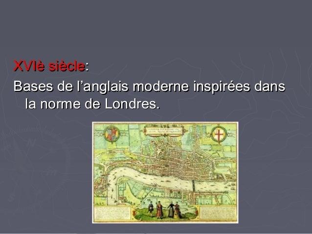 XVIè siècleXVIè siècle:: Bases de l'anglais moderne inspirées dansBases de l'anglais moderne inspirées dans la norme de Lo...