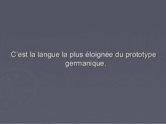 C'est la langue la plus éloignée du prototypeC'est la langue la plus éloignée du prototype germanique.germanique.