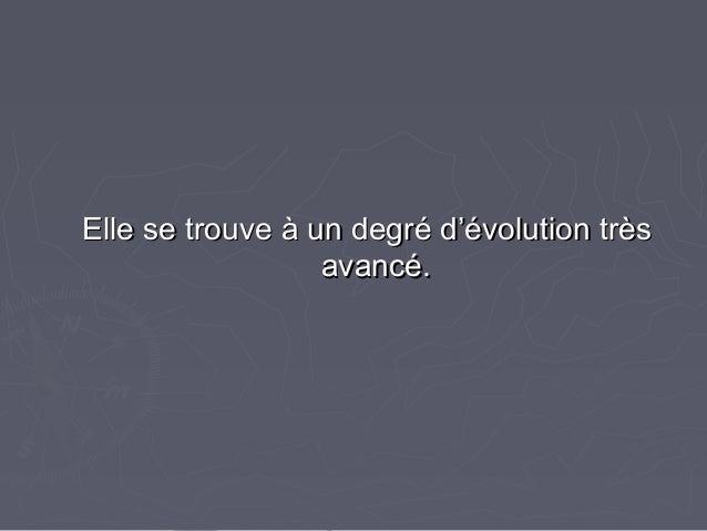 Elle se trouve à un degré d'évolution trèsElle se trouve à un degré d'évolution très avancé.avancé.