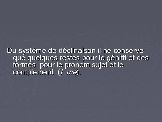 Du système de déclinaison il ne conserveDu système de déclinaison il ne conserve que quelques restes pour le génitif et de...