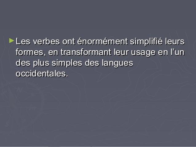 ►Les verbes ont énormément simplifié leursLes verbes ont énormément simplifié leurs formes, en transformant leur usage en ...