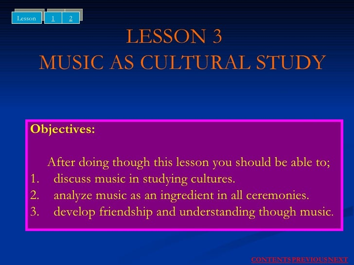 LESSON 3    MUSIC AS CULTURAL STUDY Objectives: After doing though this lesson you should be able to; 1. discuss music in ...