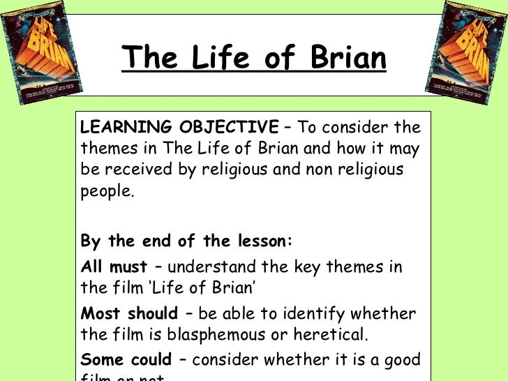 The Life of Brian LEARNING OBJECTIVE  – To consider the themes in The Life of Brian and how it may be received by religiou...