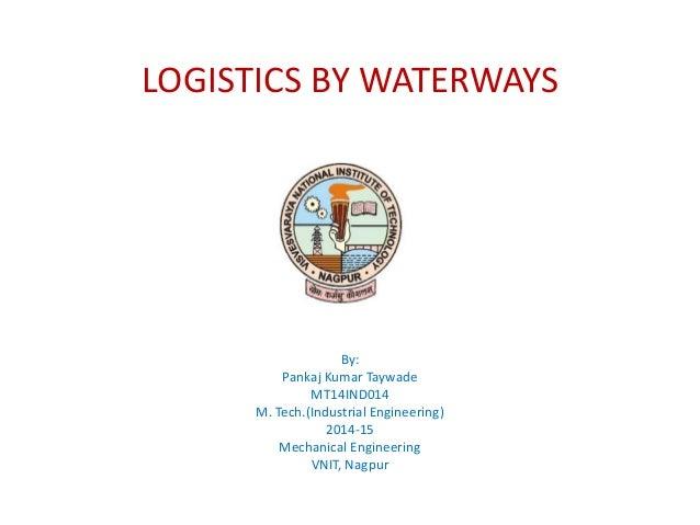 LOGISTICS BY WATERWAYS By: Pankaj Kumar Taywade MT14IND014 M. Tech.(Industrial Engineering) 2014-15 Mechanical Engineering...
