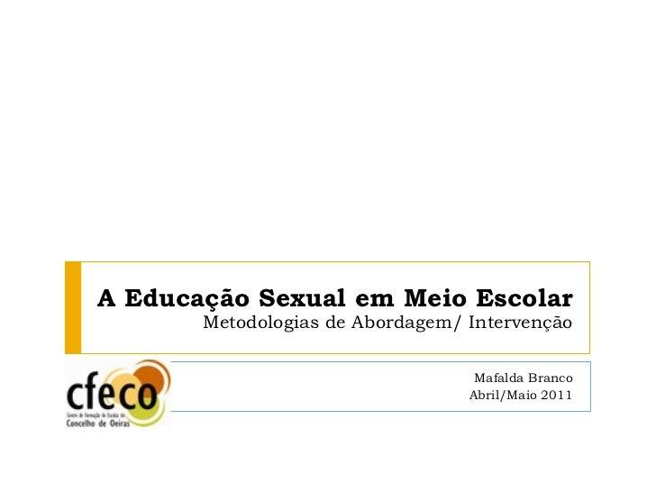 A Educação Sexual em Meio Escolar Metodologias de Abordagem/ Intervenção Mafalda Branco Abril/Maio 2011