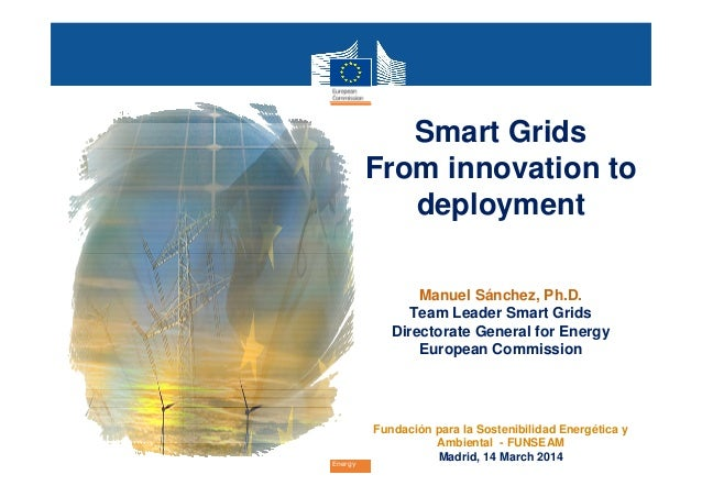 EnergyEnergyEnergyEnergy Smart Grids From innovation to deployment Manuel Sánchez, Ph.D. Team Leader Smart Grids Directora...