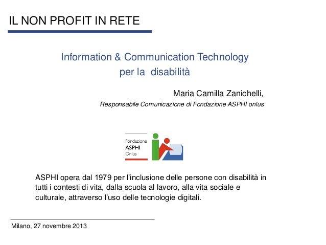 IL NON PROFIT IN RETE Information & Communication Technology per la disabilità Maria Camilla Zanichelli, Responsabile Comu...