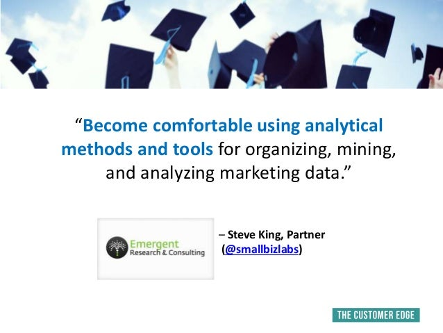 """""""Become comfortable using analytical methods and tools for organizing, mining, and analyzing marketing data."""" – Steve King..."""