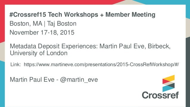 Link: https://www.martineve.com/presentations/2015-CrossRefWorkshop/#/ Martin Paul Eve - @martin_eve Metadata Deposit Expe...