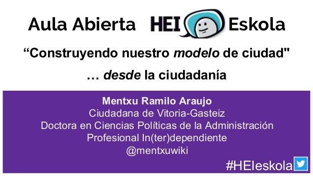 """Aula Abierta Eskola """"Construyendo nuestro modelo de ciudad"""" … desde la ciudadanía #HEIeskola Mentxu Ramilo Araujo Ciudadan..."""