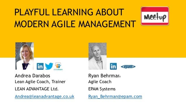 PLAYFUL LEARNING ABOUT MODERN AGILE MANAGEMENT Andrea Darabos Lean Agile Coach, Trainer LEAN ADVANTAGE Ltd. Andrea@leanadv...