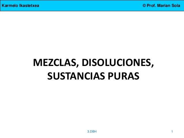 Karmelo Ikastetxea © Prof. Marian Sola MEZCLAS, DISOLUCIONES, SUSTANCIAS PURAS 3.DBH 1