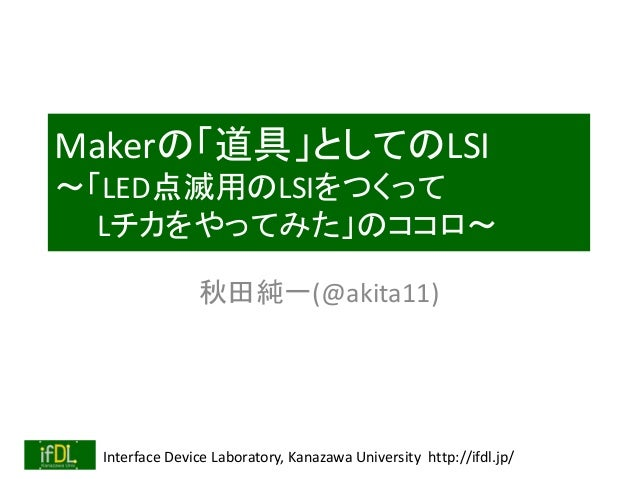 Makerの「道具」としてのLSI  ~「LED点滅用のLSIをつくって  Lチカをやってみた」のココロ~  秋田純一(@akita11)  Interface Device Laboratory, Kanazawa University ht...