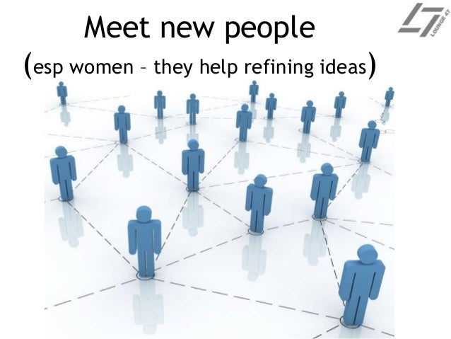 Meet new people (esp women – they help refining ideas)
