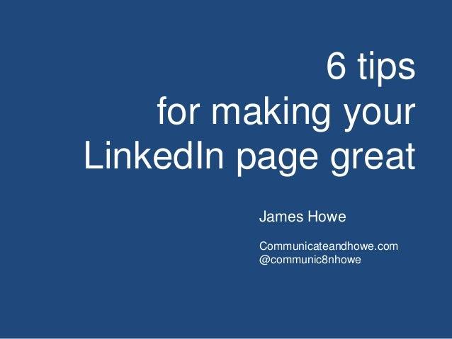 6 tips for making your LinkedIn page great James Howe Communicateandhowe.com @communic8nhowe