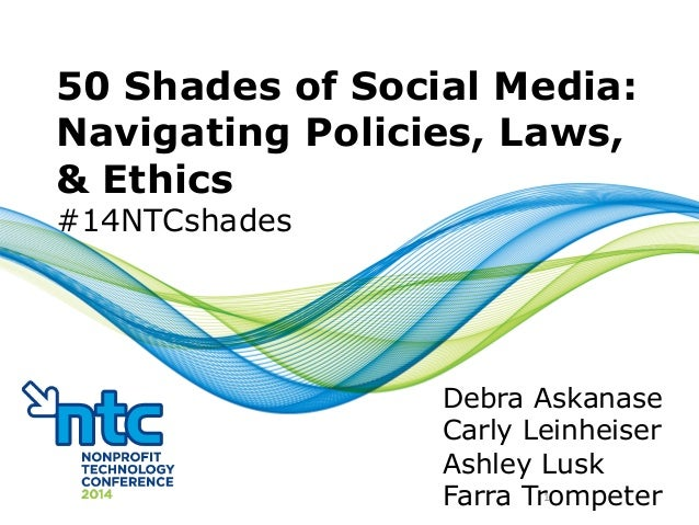 50 Shades of Social Media: Navigating Policies, Laws, & Ethics #14NTCshades Debra Askanase Carly Leinheiser Ashley Lusk Fa...