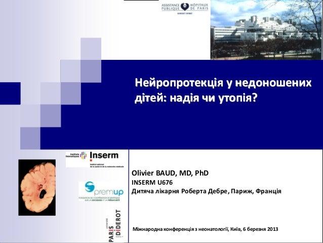 Нейропротекція у недоношенихдітей: надія чи утопія?Olivier BAUD, MD, PhDINSERM U676Дитяча лікарня Роберта Дебре, Париж, Фр...