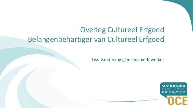 Overleg Cultureel Erfgoed Belangenbehartiger van Cultureel Erfgoed Lise Vandecruys, beleidsmedewerker 1