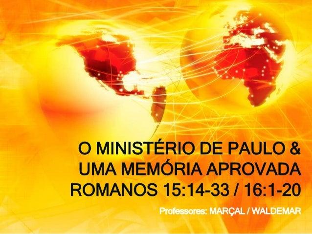O MINISTÉRIO DE PAULO & UMA MEMÓRIA APROVADA ROMANOS 15:14-33 / 16:1-20 Professores: MARÇAL / WALDEMAR