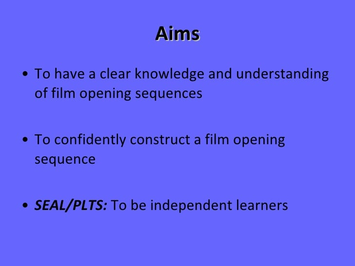 Aims <ul><li>To have a clear knowledge and understanding of film opening sequences </li></ul><ul><li>To confidently constr...