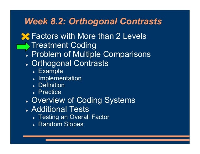 Week 8.2: Orthogonal Contrasts ! Factors with More than 2 Levels ! Treatment Coding ! Problem of Multiple Comparisons ! Or...